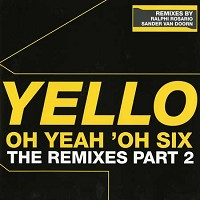 Yello - Oh Yeah Oh Six - The Remixes Part 2