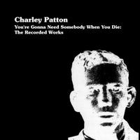 Charley Patton - You're Gonna Need Someone When You Die