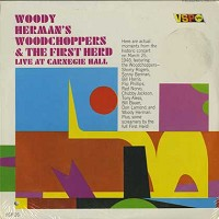 Woody Herman's Woodchoppers & The First Herd - Live At Carnegie Hall