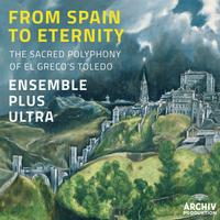 Ensemble Plus Ultra - From Spain To Eternity - The Sacred Polyphony Of El Greco's Toledo