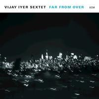 Vijay Iyer Sextet - Far From Over